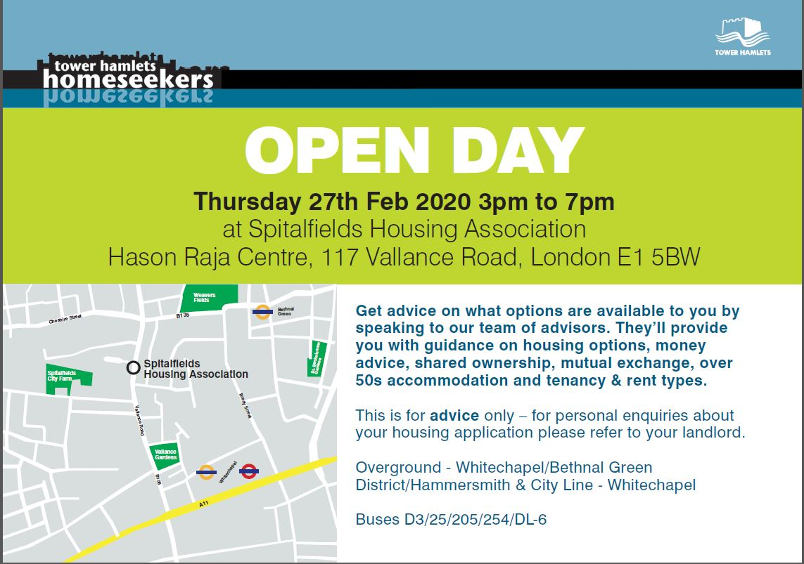 Homeseekers Open Day 2020 - Thursday 27th February, 3pm to 7pm. Venue: Spitalfields Housing Association, Hason Raja Centre, 117 Vallance Road, London E1 5BW.